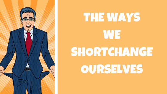 ways we shortchange ourself